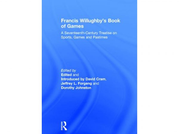 Francis Willughby's Book of Games: A Seventeenth-Century Treatise on Sports, Games and Pastimes by David Cram and Jeffrey Forgeng